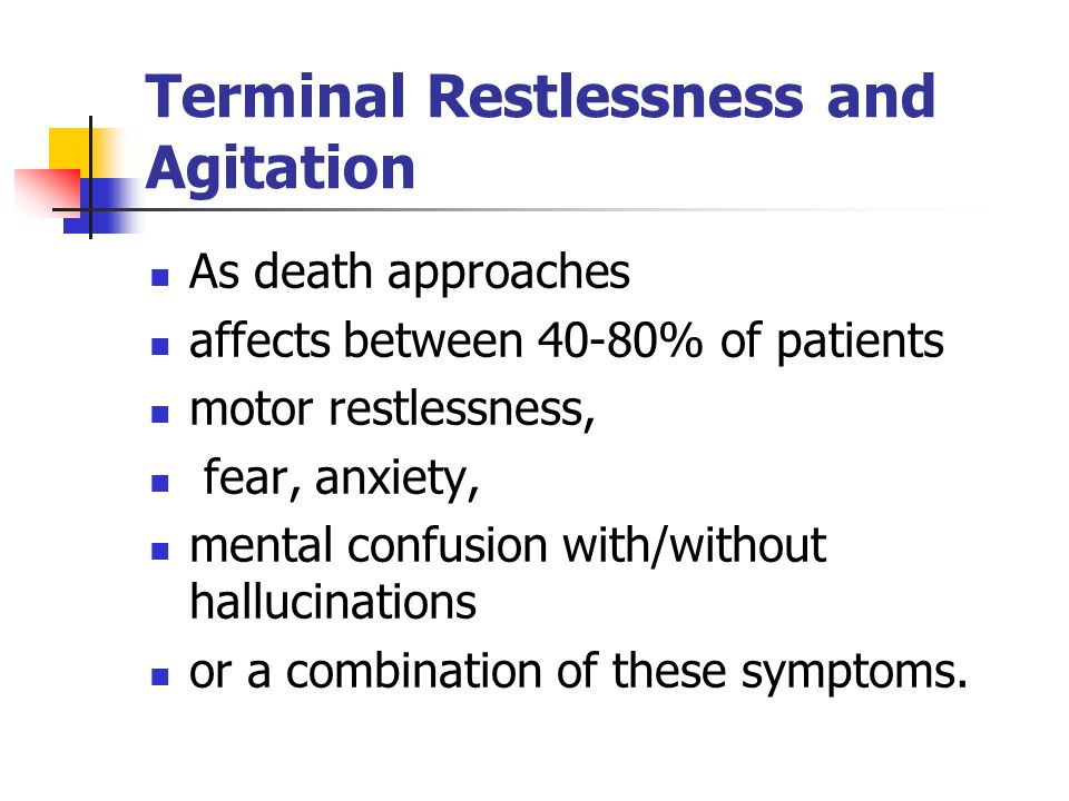 Terminal Restlessness and Agitation As death approaches affects between 40-80% of patients motor restlessness, fear, anxiety, mental confusion with/without hallucinations or a combination of these symptoms.