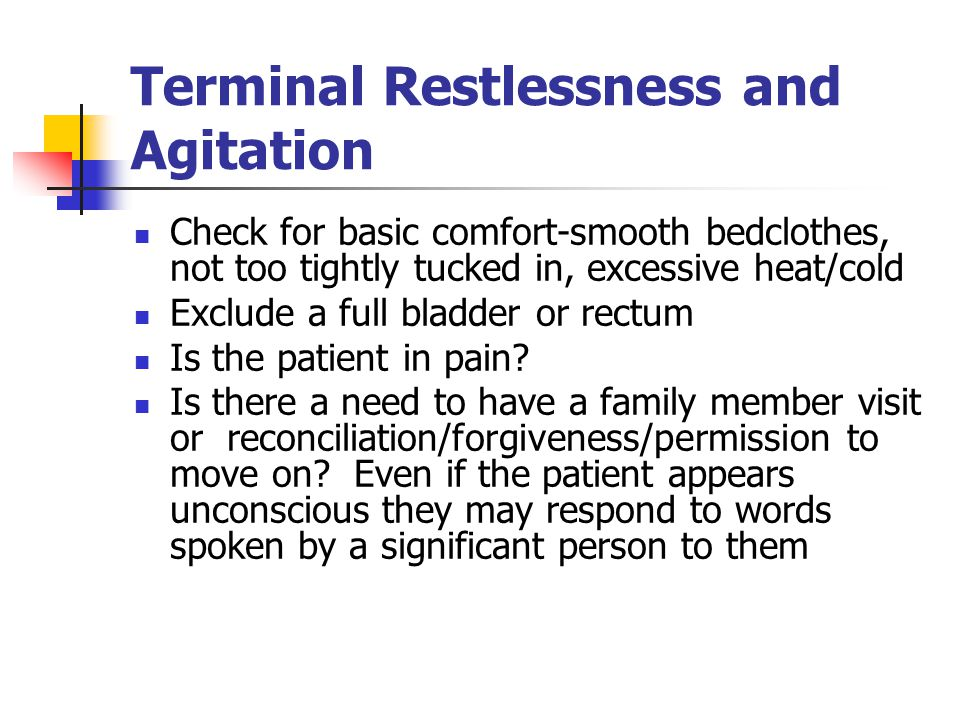 Terminal Restlessness and Agitation Check for basic comfort-smooth bedclothes, not too tightly tucked in, excessive heat/cold Exclude a full bladder or rectum Is the patient in pain.