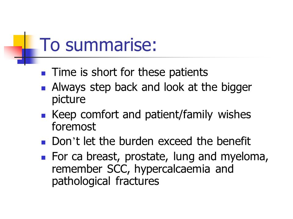 To summarise: Time is short for these patients Always step back and look at the bigger picture Keep comfort and patient/family wishes foremost Don ' t let the burden exceed the benefit For ca breast, prostate, lung and myeloma, remember SCC, hypercalcaemia and pathological fractures