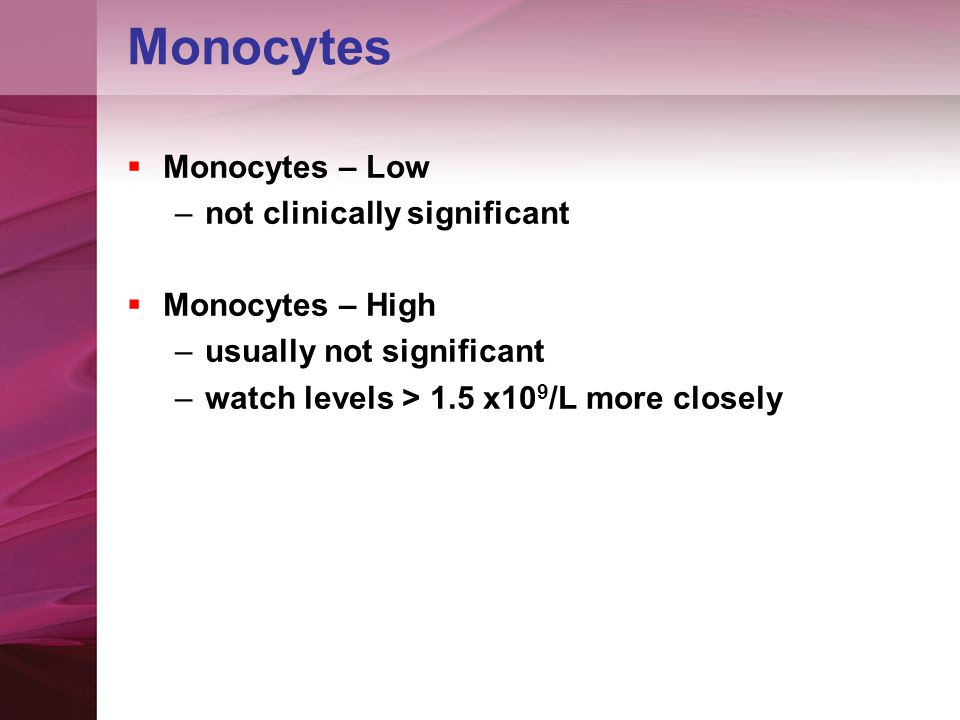 Monocytes  Monocytes – Low –not clinically significant  Monocytes – High –usually not significant –watch levels > 1.5 x10 9 /L more closely