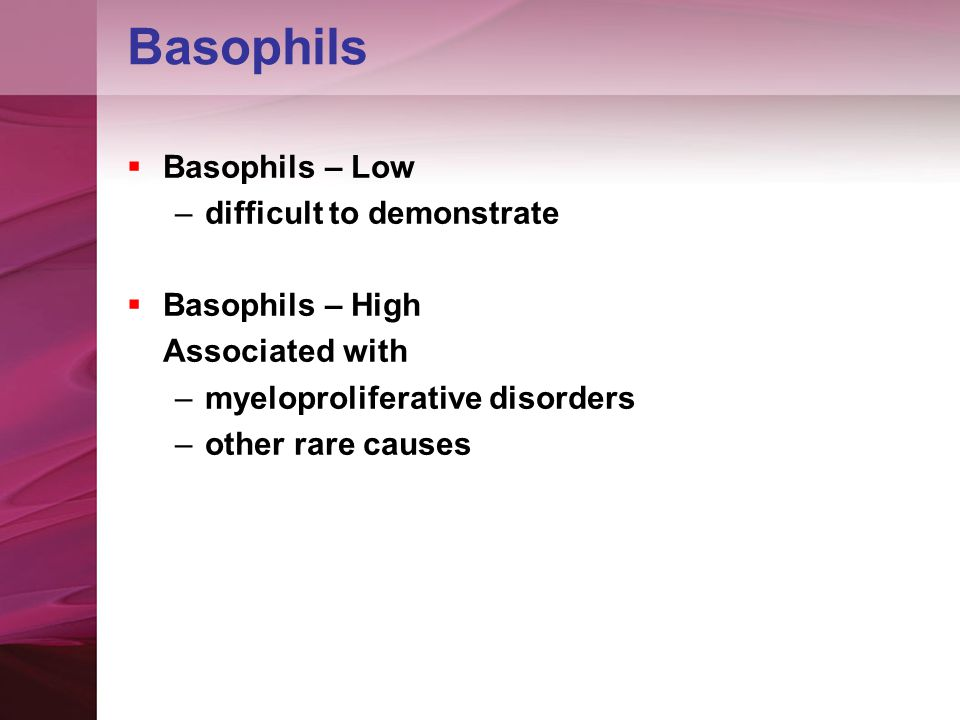 Basophils  Basophils – Low –difficult to demonstrate  Basophils – High Associated with –myeloproliferative disorders –other rare causes