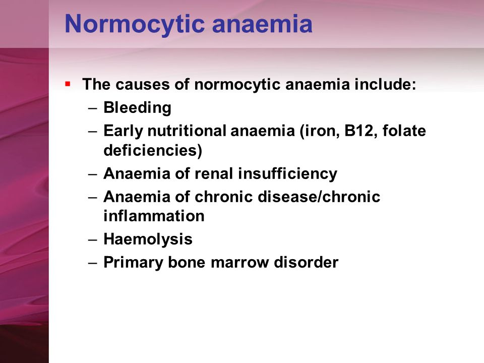 Normocytic anaemia  The causes of normocytic anaemia include: –Bleeding –Early nutritional anaemia (iron, B12, folate deficiencies) –Anaemia of renal insufficiency –Anaemia of chronic disease/chronic inflammation –Haemolysis –Primary bone marrow disorder
