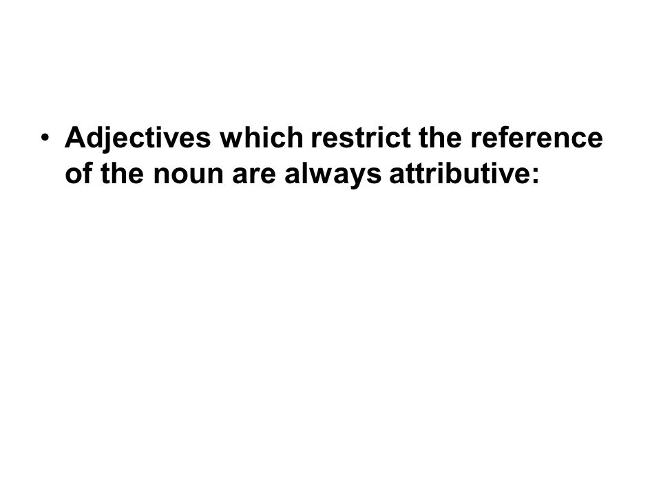 Adjectives which restrict the reference of the noun are always attributive: