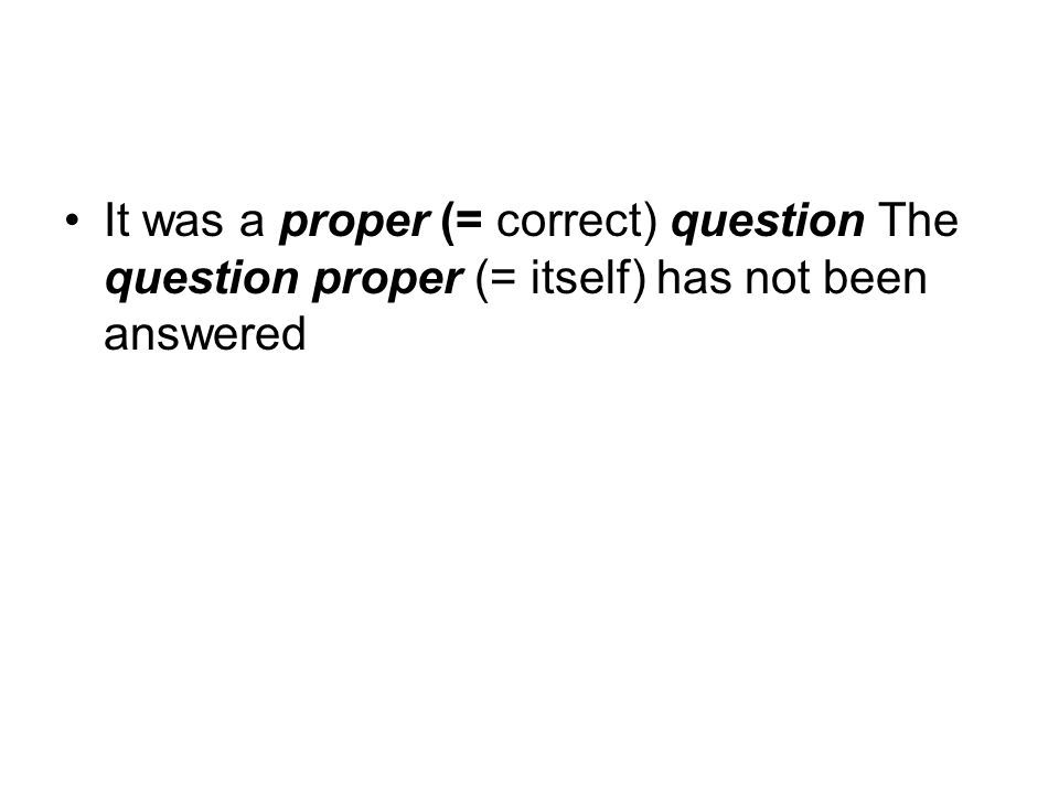 It was a proper (= correct) question The question proper (= itself) has not been answered