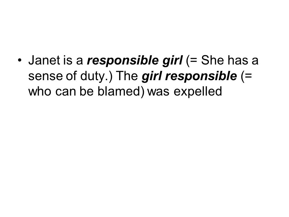 Janet is a responsible girl (= She has a sense of duty.) The girl responsible (= who can be blamed) was expelled