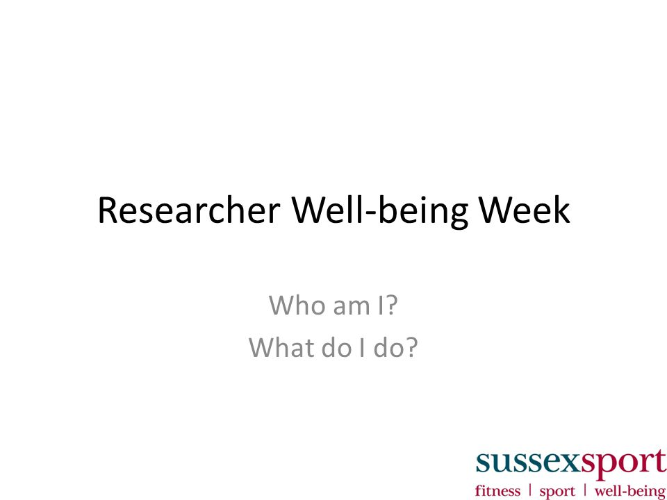 Researcher Well-being Week Who am I? What do I do?