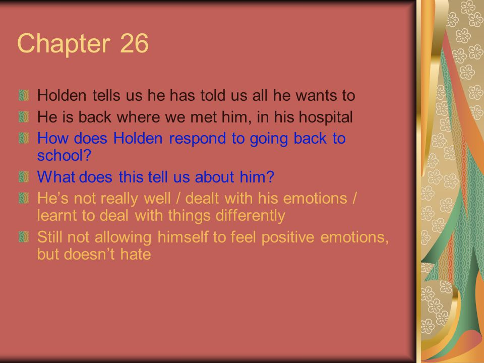 Chapter 26 Holden tells us he has told us all he wants to He is back where we met him, in his hospital How does Holden respond to going back to school.