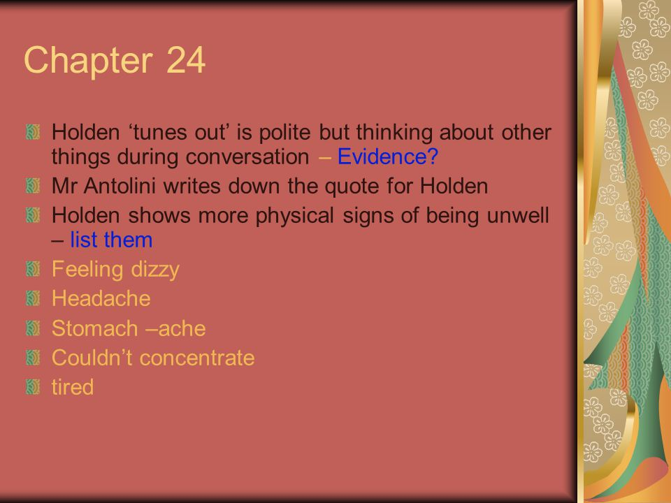 Chapter 24 Holden 'tunes out' is polite but thinking about other things during conversation – Evidence? Mr Antolini writes down the quote for Holden H