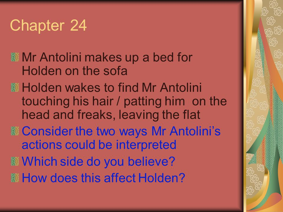 Chapter 24 Mr Antolini makes up a bed for Holden on the sofa Holden wakes to find Mr Antolini touching his hair / patting him on the head and freaks, leaving the flat Consider the two ways Mr Antolini's actions could be interpreted Which side do you believe.