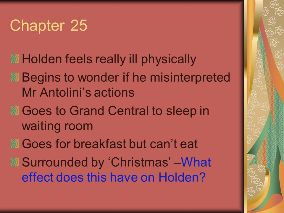 Chapter 25 Holden feels really ill physically Begins to wonder if he misinterpreted Mr Antolini's actions Goes to Grand Central to sleep in waiting room Goes for breakfast but can't eat Surrounded by 'Christmas' –What effect does this have on Holden?
