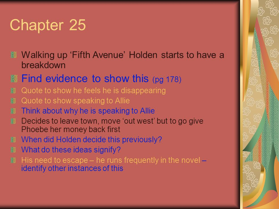Chapter 25 Walking up 'Fifth Avenue' Holden starts to have a breakdown Find evidence to show this (pg 178) Quote to show he feels he is disappearing Quote to show speaking to Allie Think about why he is speaking to Allie Decides to leave town, move 'out west' but to go give Phoebe her money back first When did Holden decide this previously.