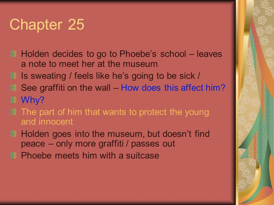 Chapter 25 Holden decides to go to Phoebe's school – leaves a note to meet her at the museum Is sweating / feels like he's going to be sick / See graffiti on the wall – How does this affect him.