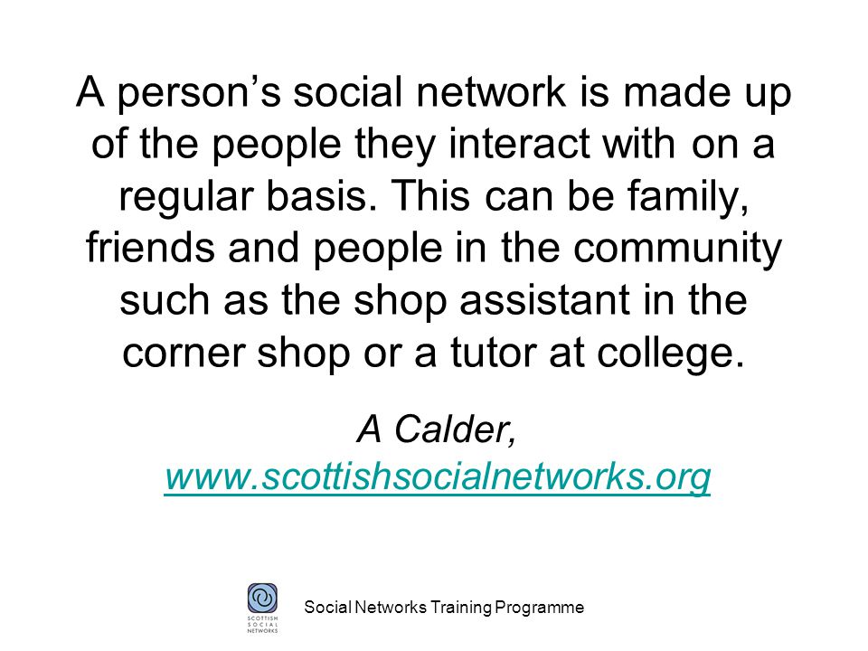 Social Networks Training Programme A person's social network is made up of the people they interact with on a regular basis.