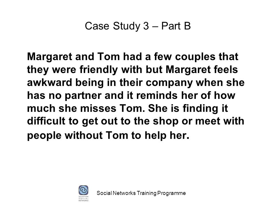 Social Networks Training Programme Case Study 3 – Part B Margaret and Tom had a few couples that they were friendly with but Margaret feels awkward being in their company when she has no partner and it reminds her of how much she misses Tom.