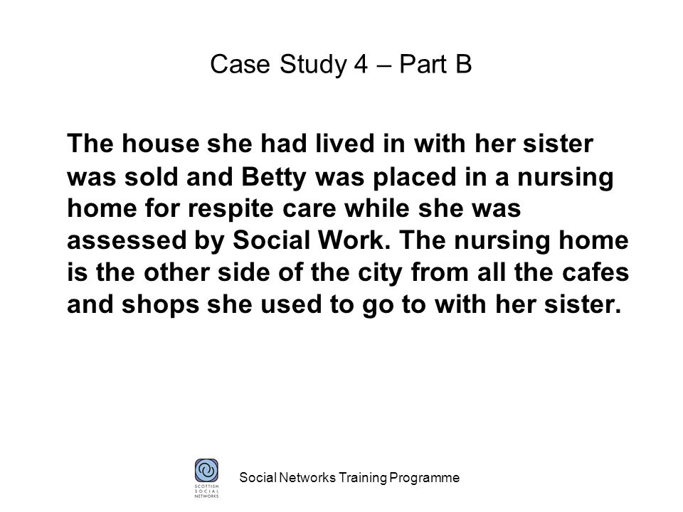 Social Networks Training Programme Case Study 4 – Part B The house she had lived in with her sister was sold and Betty was placed in a nursing home for respite care while she was assessed by Social Work.