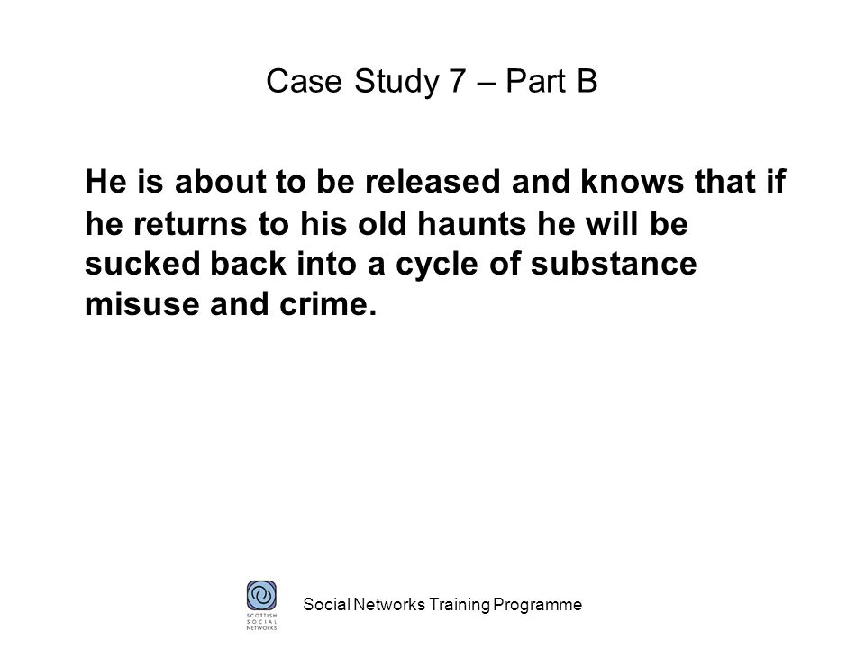 Social Networks Training Programme Case Study 7 – Part B He is about to be released and knows that if he returns to his old haunts he will be sucked back into a cycle of substance misuse and crime.