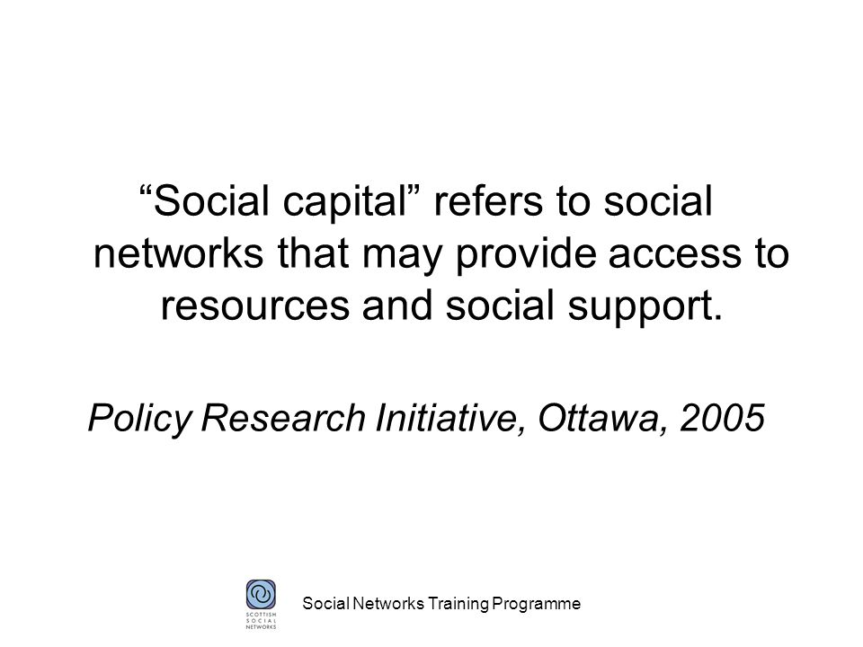 Social Networks Training Programme Social capital refers to social networks that may provide access to resources and social support.