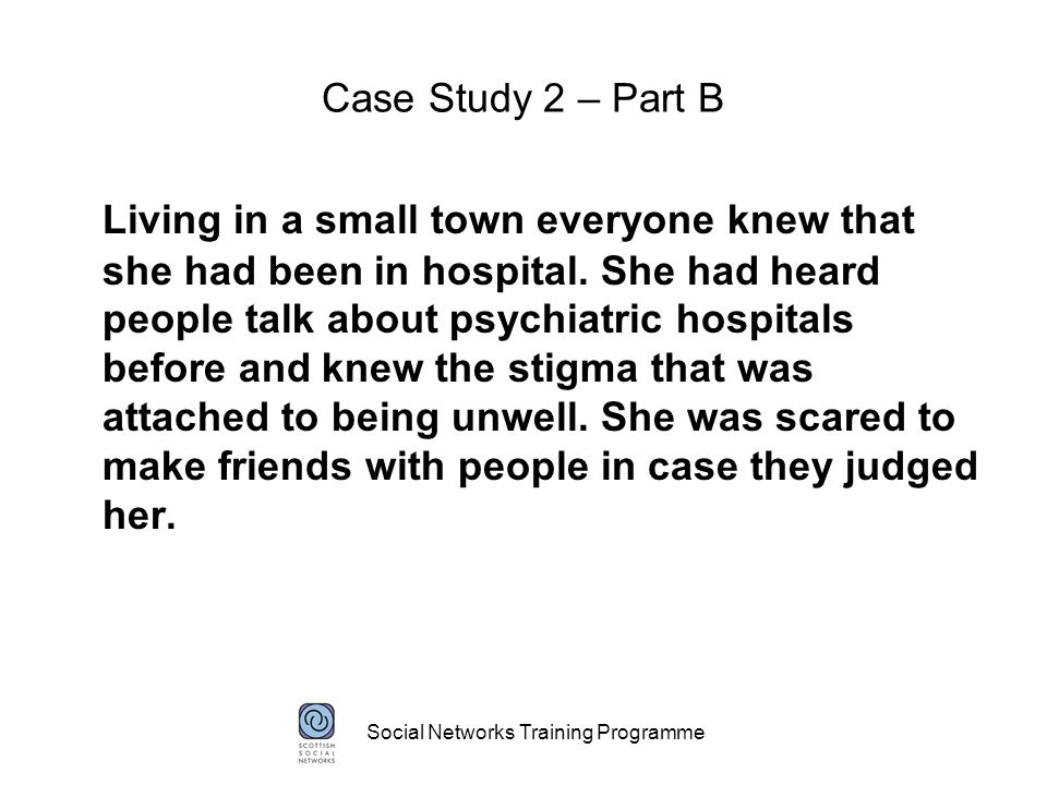 Social Networks Training Programme Case Study 2 – Part B Living in a small town everyone knew that she had been in hospital.