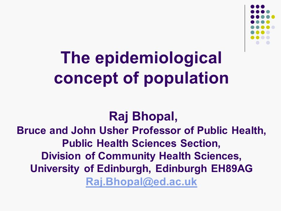 The epidemiological concept of population Raj Bhopal, Bruce and John Usher Professor of Public Health, Public Health Sciences Section, Division of Community Health Sciences, University of Edinburgh, Edinburgh EH89AG Raj.Bhopal@ed.ac.uk Raj.Bhopal@ed.ac.uk
