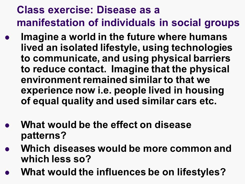 Class exercise: Disease as a manifestation of individuals in social groups Imagine a world in the future where humans lived an isolated lifestyle, using technologies to communicate, and using physical barriers to reduce contact.