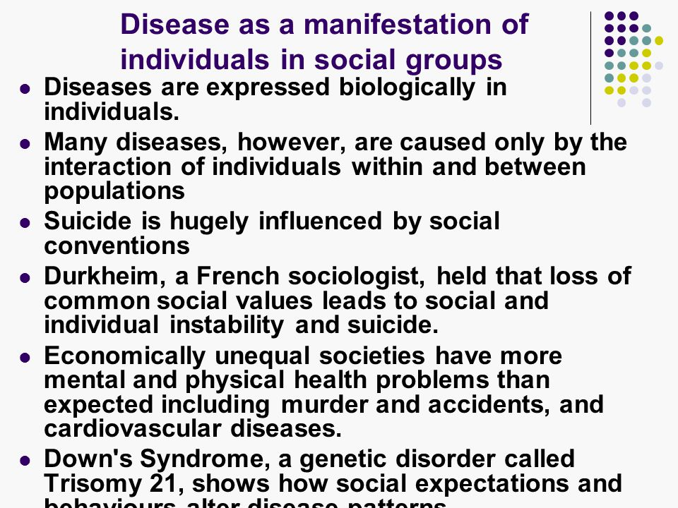 Disease as a manifestation of individuals in social groups Diseases are expressed biologically in individuals.