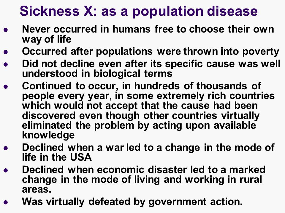 Sickness X: as a population disease Never occurred in humans free to choose their own way of life Occurred after populations were thrown into poverty Did not decline even after its specific cause was well understood in biological terms Continued to occur, in hundreds of thousands of people every year, in some extremely rich countries which would not accept that the cause had been discovered even though other countries virtually eliminated the problem by acting upon available knowledge Declined when a war led to a change in the mode of life in the USA Declined when economic disaster led to a marked change in the mode of living and working in rural areas.