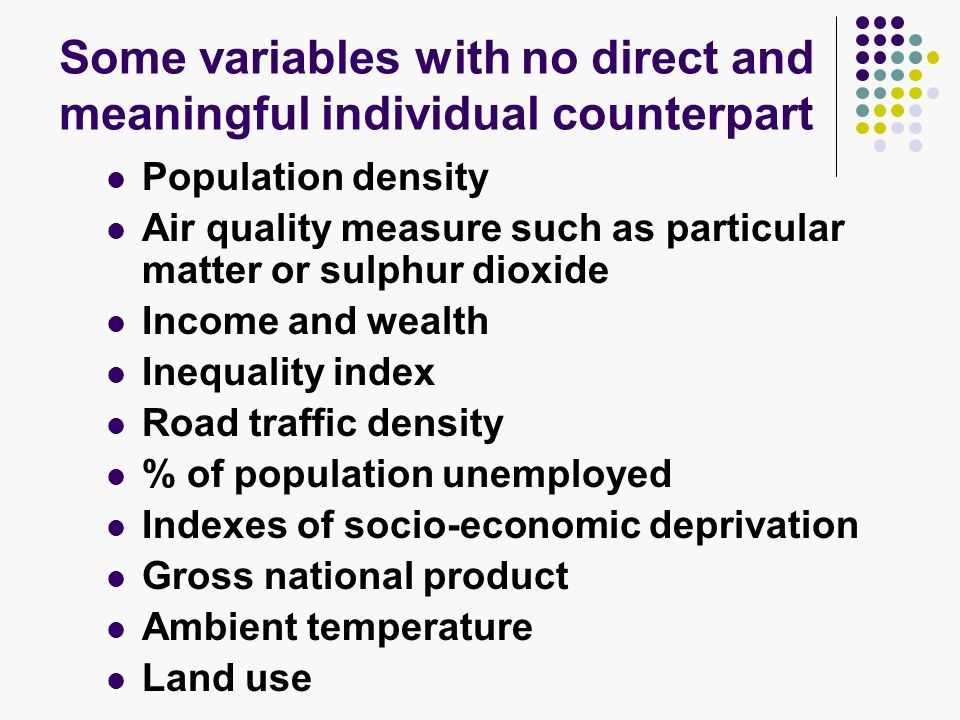 Some variables with no direct and meaningful individual counterpart Population density Air quality measure such as particular matter or sulphur dioxide Income and wealth Inequality index Road traffic density % of population unemployed Indexes of socio-economic deprivation Gross national product Ambient temperature Land use