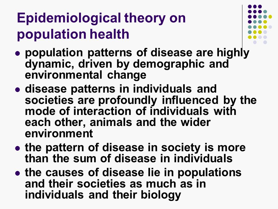 Epidemiological theory on population health population patterns of disease are highly dynamic, driven by demographic and environmental change disease patterns in individuals and societies are profoundly influenced by the mode of interaction of individuals with each other, animals and the wider environment the pattern of disease in society is more than the sum of disease in individuals the causes of disease lie in populations and their societies as much as in individuals and their biology