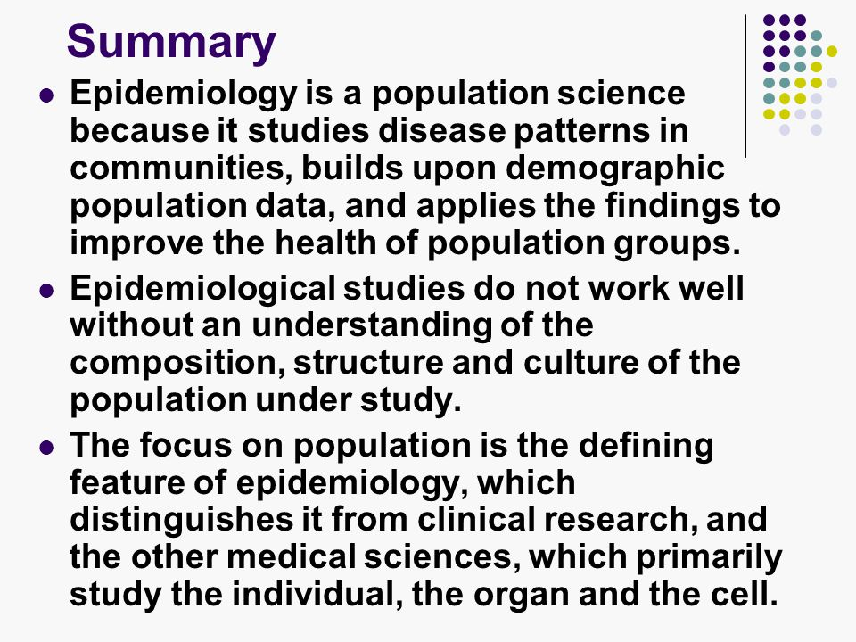 Summary Epidemiology is a population science because it studies disease patterns in communities, builds upon demographic population data, and applies the findings to improve the health of population groups.