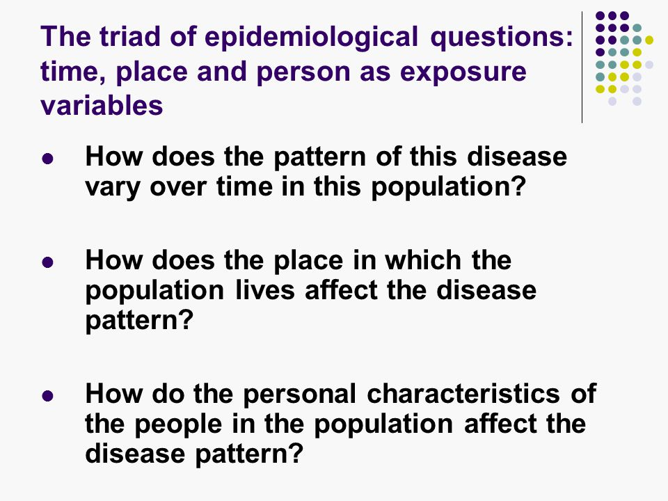 The triad of epidemiological questions: time, place and person as exposure variables How does the pattern of this disease vary over time in this population.