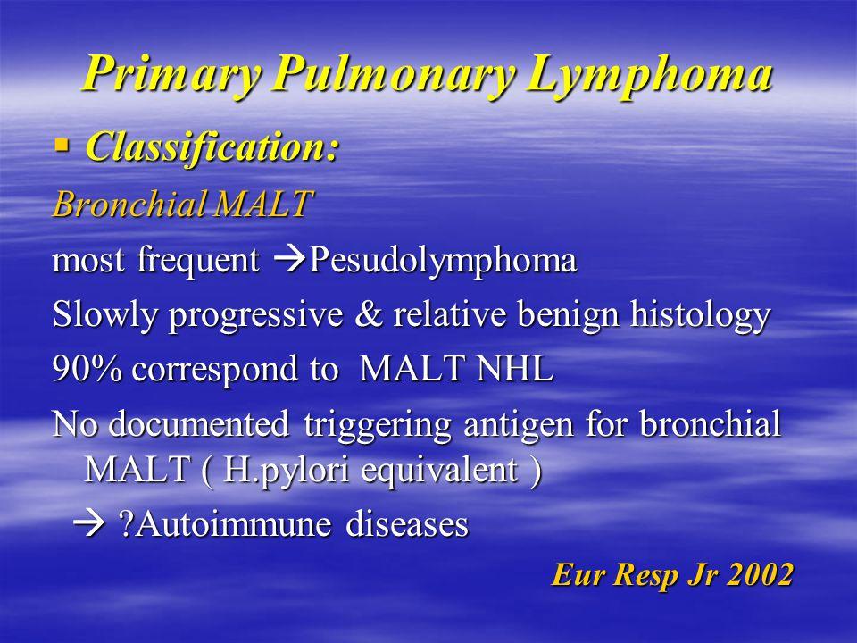 Primary Pulmonary Lymphoma  PPL includes: MALT NHL  Multifocal mucosa associated MALT NHL  Multifocal mucosa associated lymphoid tissue lymphoid tissue Satellite nodes Satellite nodes Lymphamatoid granulomatosis Lymphamatoid granulomatosis  Very rare 0.5-1% of 1ry pulmonary malignancy 0.5-1% of 1ry pulmonary malignancy 3-4 % of extranodal NHL (25-50% of NHL) 3-4 % of extranodal NHL (25-50% of NHL) Eur Resp Jr 2002 Eur Resp Jr 2002