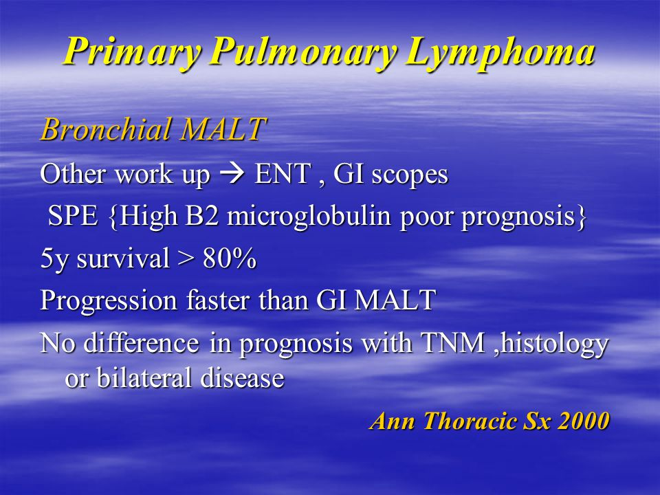 Primary Pulmonary Lymphoma Bronchial MALT Bronchoscopy  N, mucosal inflammation or stenosis or stenosis Bx shows 1) lymphoid proliferation 2) lymphoepithelial lesion 2) lymphoepithelial lesion 3) Blastic changes 3) Blastic changes Peribronchovascular distribution Concomitant other mucosal MALT 25-35% BM involvement < 20% Eur Resp Jr 2002 Eur Resp Jr 2002