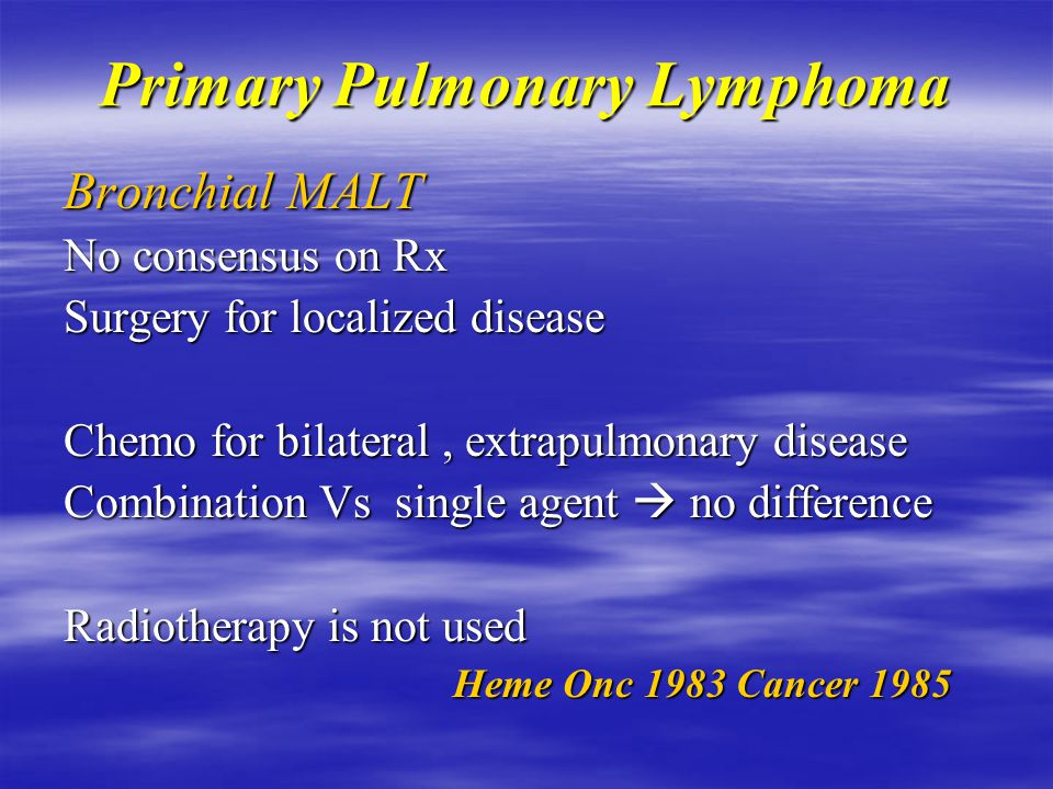 Primary Pulmonary Lymphoma Bronchial MALT Other work up  ENT, GI scopes SPE {High B2 microglobulin poor prognosis} SPE {High B2 microglobulin poor prognosis} 5y survival > 80% Progression faster than GI MALT No difference in prognosis with TNM,histology or bilateral disease Ann Thoracic Sx 2000 Ann Thoracic Sx 2000
