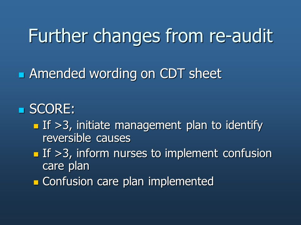 Further changes from re-audit Amended wording on CDT sheet Amended wording on CDT sheet SCORE: SCORE: If >3, initiate management plan to identify reversible causes If >3, initiate management plan to identify reversible causes If >3, inform nurses to implement confusion care plan If >3, inform nurses to implement confusion care plan Confusion care plan implemented Confusion care plan implemented