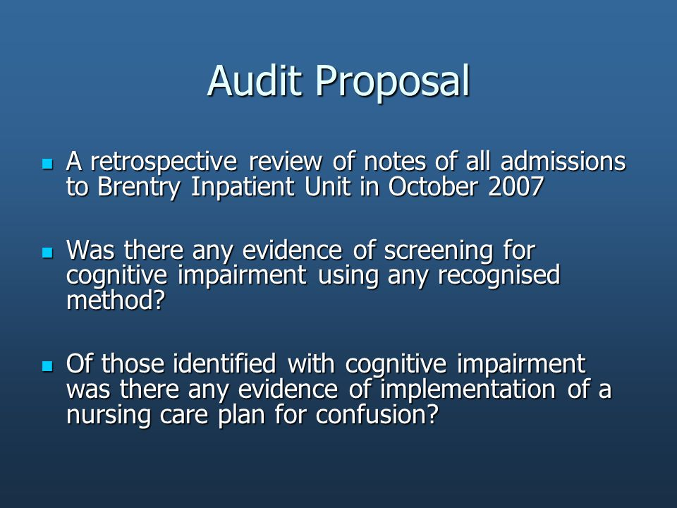 Audit Proposal A retrospective review of notes of all admissions to Brentry Inpatient Unit in October 2007 A retrospective review of notes of all admissions to Brentry Inpatient Unit in October 2007 Was there any evidence of screening for cognitive impairment using any recognised method.