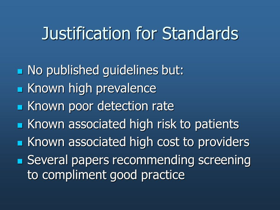 Justification for Standards No published guidelines but: No published guidelines but: Known high prevalence Known high prevalence Known poor detection rate Known poor detection rate Known associated high risk to patients Known associated high risk to patients Known associated high cost to providers Known associated high cost to providers Several papers recommending screening to compliment good practice Several papers recommending screening to compliment good practice