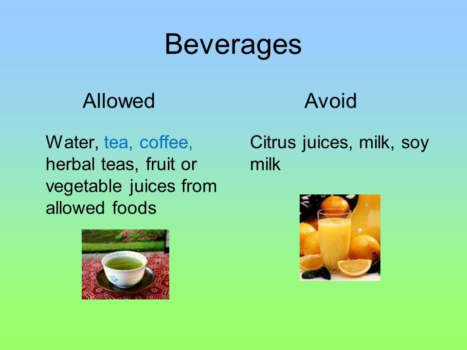 Beverages Water, tea, coffee, herbal teas, fruit or vegetable juices from allowed foods Citrus juices, milk, soy milk AllowedAvoid