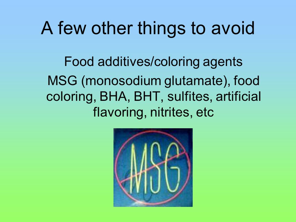 A few other things to avoid Food additives/coloring agents MSG (monosodium glutamate), food coloring, BHA, BHT, sulfites, artificial flavoring, nitrites, etc