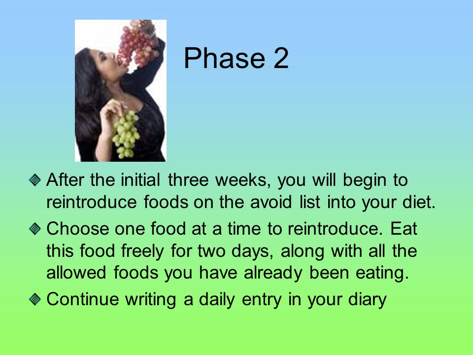 Phase 2 After the initial three weeks, you will begin to reintroduce foods on the avoid list into your diet.