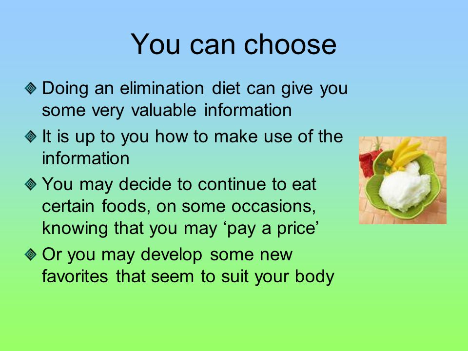 You can choose Doing an elimination diet can give you some very valuable information It is up to you how to make use of the information You may decide to continue to eat certain foods, on some occasions, knowing that you may 'pay a price' Or you may develop some new favorites that seem to suit your body