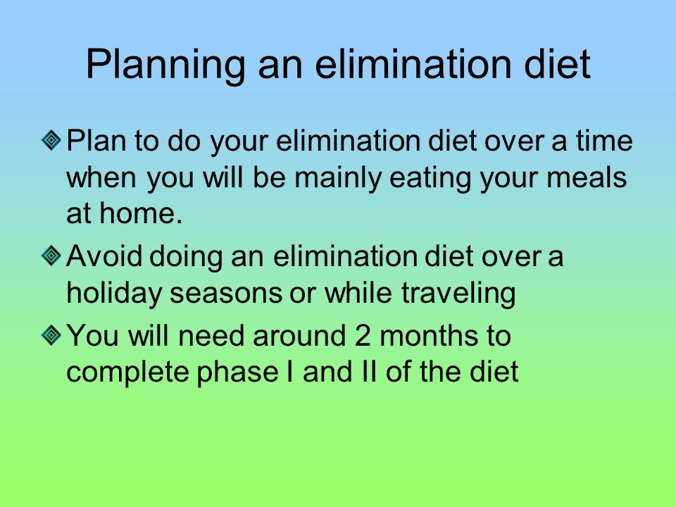 Planning an elimination diet Plan to do your elimination diet over a time when you will be mainly eating your meals at home.