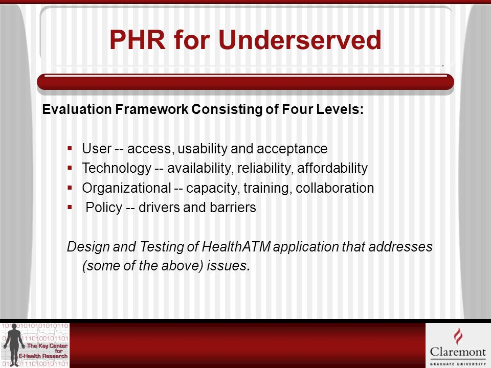 PHR for Underserved Evaluation Framework Consisting of Four Levels:  User -- access, usability and acceptance  Technology -- availability, reliability, affordability  Organizational -- capacity, training, collaboration  Policy -- drivers and barriers Design and Testing of HealthATM application that addresses (some of the above) issues.