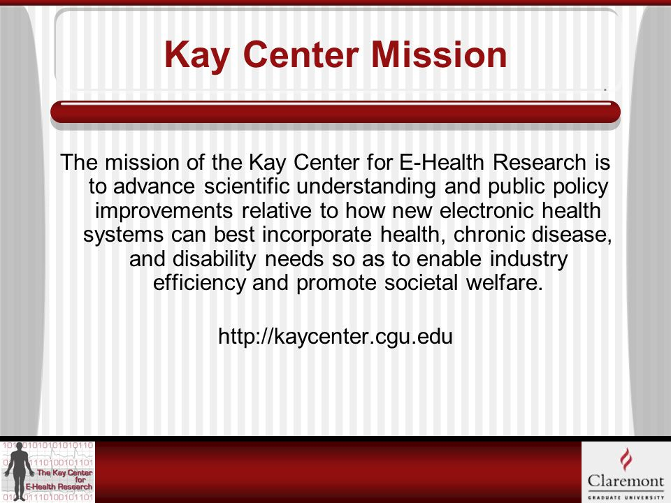 Kay Center Mission The mission of the Kay Center for E-Health Research is to advance scientific understanding and public policy improvements relative to how new electronic health systems can best incorporate health, chronic disease, and disability needs so as to enable industry efficiency and promote societal welfare.