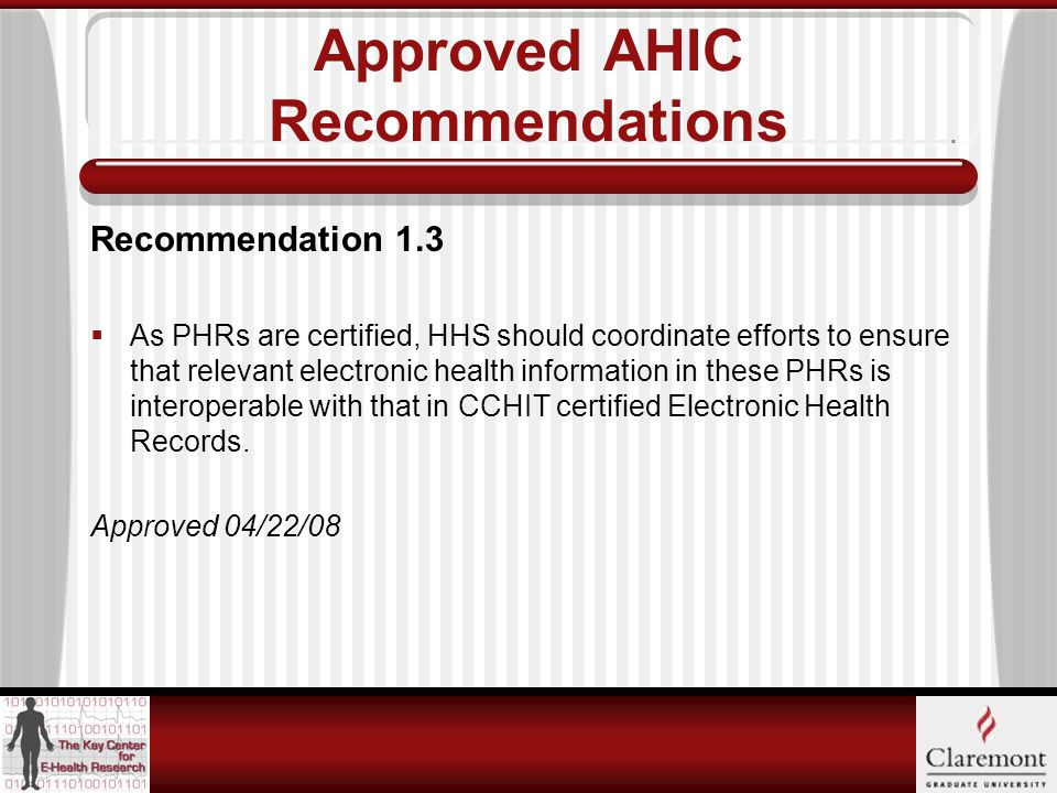 Approved AHIC Recommendations Recommendation 1.3  As PHRs are certified, HHS should coordinate efforts to ensure that relevant electronic health information in these PHRs is interoperable with that in CCHIT certified Electronic Health Records.