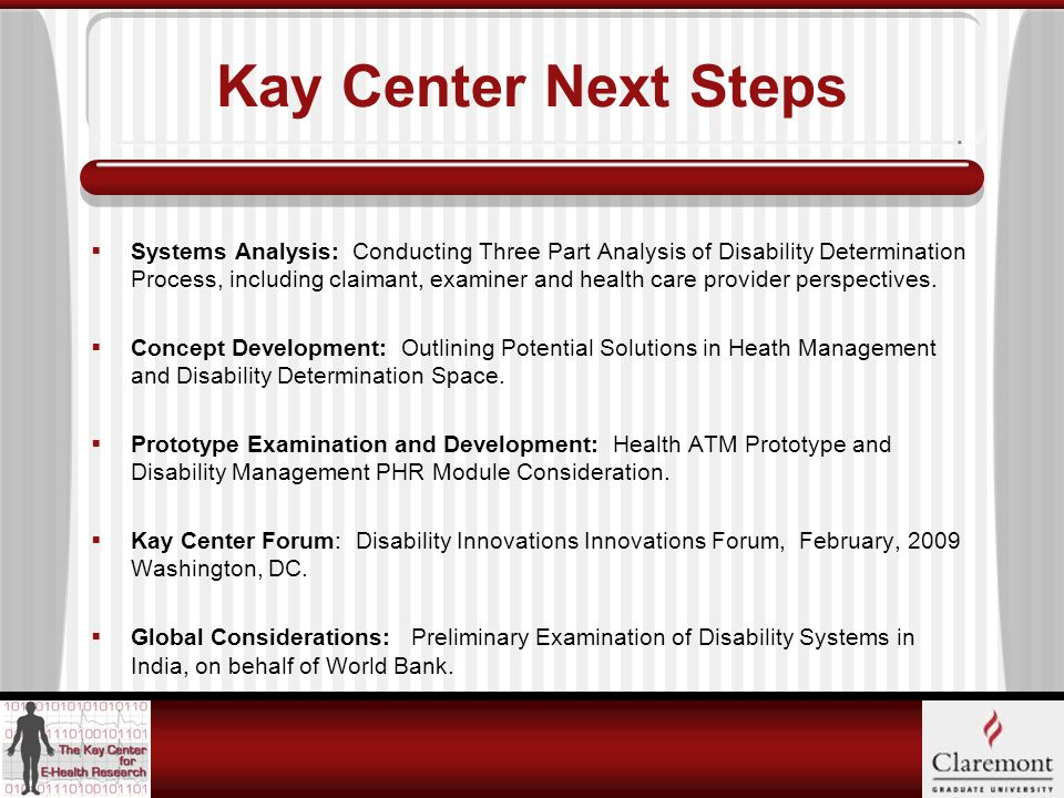 Kay Center Next Steps  Systems Analysis: Conducting Three Part Analysis of Disability Determination Process, including claimant, examiner and health care provider perspectives.