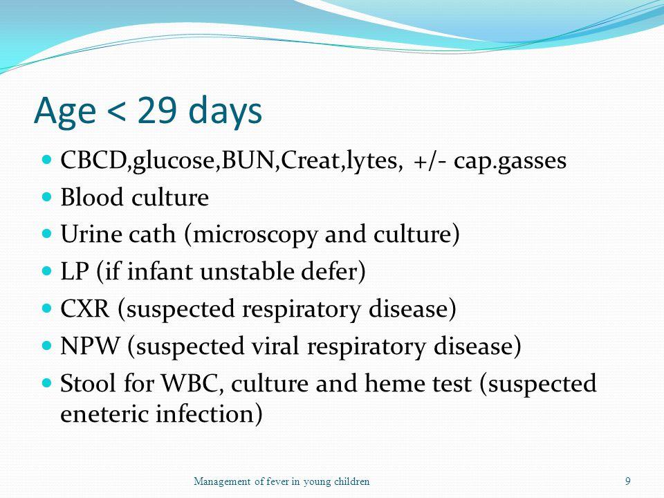 Age < 29 days CBCD,glucose,BUN,Creat,lytes, +/- cap.gasses Blood culture Urine cath (microscopy and culture) LP (if infant unstable defer) CXR (suspec