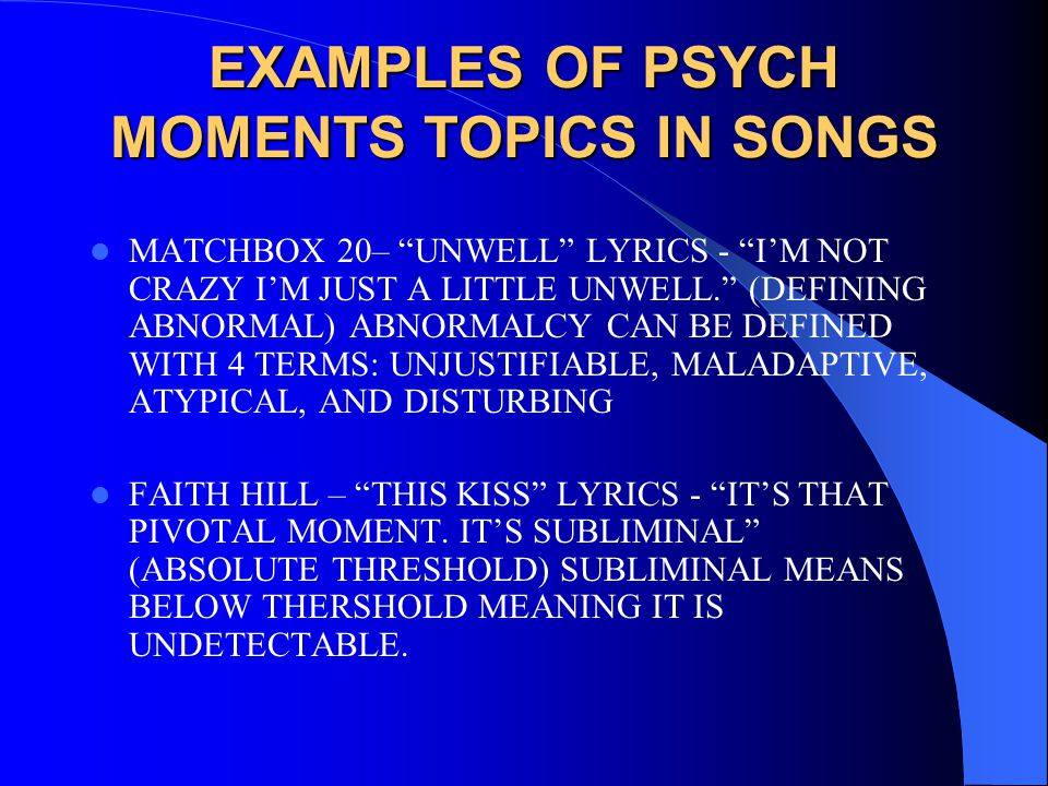 EXAMPLES OF PSYCH MOMENTS TOPICS IN SONGS MATCHBOX 20– UNWELL LYRICS - I'M NOT CRAZY I'M JUST A LITTLE UNWELL. (DEFINING ABNORMAL) ABNORMALCY CAN BE DEFINED WITH 4 TERMS: UNJUSTIFIABLE, MALADAPTIVE, ATYPICAL, AND DISTURBING FAITH HILL – THIS KISS LYRICS - IT'S THAT PIVOTAL MOMENT.