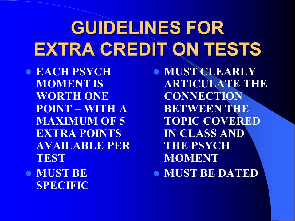GUIDELINES FOR EXTRA CREDIT ON TESTS EACH PSYCH MOMENT IS WORTH ONE POINT – WITH A MAXIMUM OF 5 EXTRA POINTS AVAILABLE PER TEST MUST BE SPECIFIC MUST CLEARLY ARTICULATE THE CONNECTION BETWEEN THE TOPIC COVERED IN CLASS AND THE PSYCH MOMENT MUST BE DATED