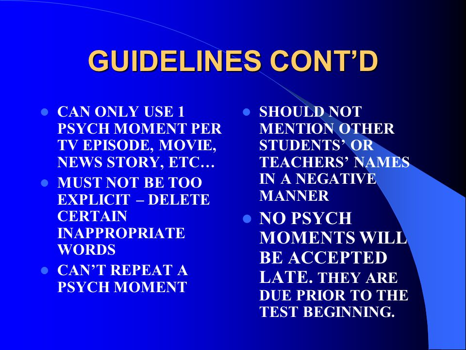 GUIDELINES CONT'D CAN ONLY USE 1 PSYCH MOMENT PER TV EPISODE, MOVIE, NEWS STORY, ETC… MUST NOT BE TOO EXPLICIT – DELETE CERTAIN INAPPROPRIATE WORDS CAN'T REPEAT A PSYCH MOMENT SHOULD NOT MENTION OTHER STUDENTS' OR TEACHERS' NAMES IN A NEGATIVE MANNER NO PSYCH MOMENTS WILL BE ACCEPTED LATE.