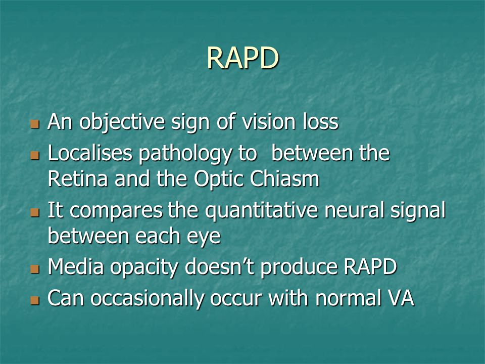 RAPD An objective sign of vision loss An objective sign of vision loss Localises pathology to between the Retina and the Optic Chiasm Localises pathol